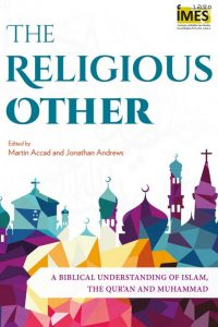 The Religious Other: Toward a Biblical Understanding of Islam, the Qur'an and Muhammad