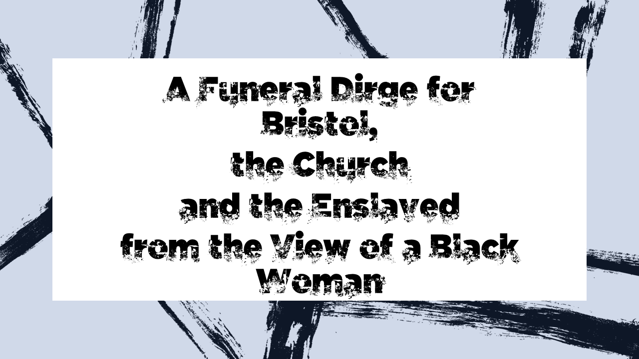 A funeral dirge for Bristol, the church and the enslaved - from the view of a Black woman